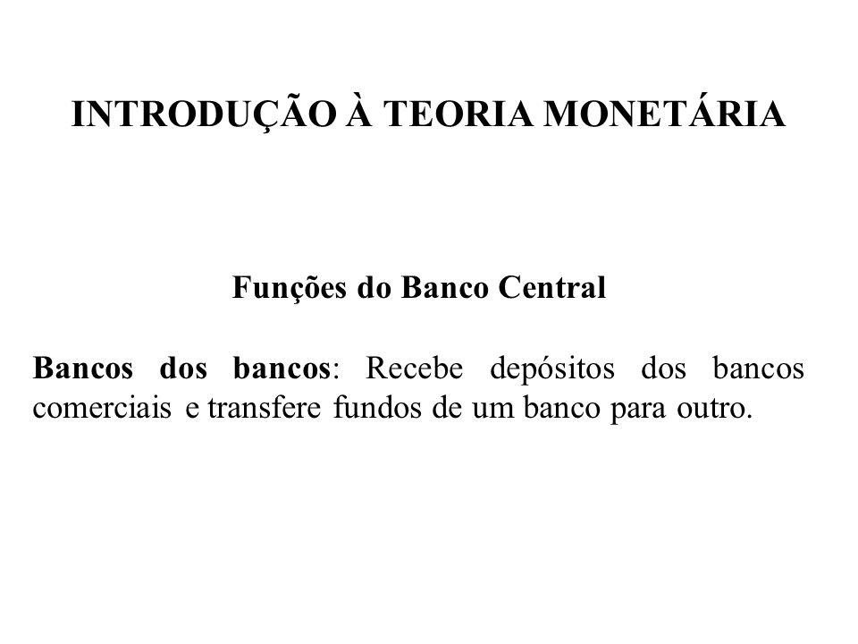 INTRODUÇÃO À TEORIA MONETÁRIA Funções do Banco Central Bancos dos bancos: Recebe depósitos dos bancos comerciais e transfere fundos de um banco para o