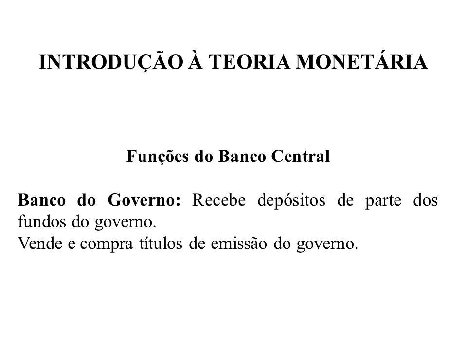 INTRODUÇÃO À TEORIA MONETÁRIA Funções do Banco Central Banco do Governo: Recebe depósitos de parte dos fundos do governo. Vende e compra títulos de em