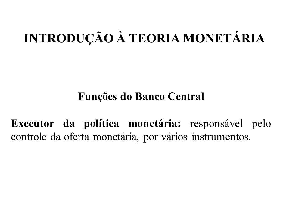 INTRODUÇÃO À TEORIA MONETÁRIA Funções do Banco Central Executor da política monetária: responsável pelo controle da oferta monetária, por vários instr