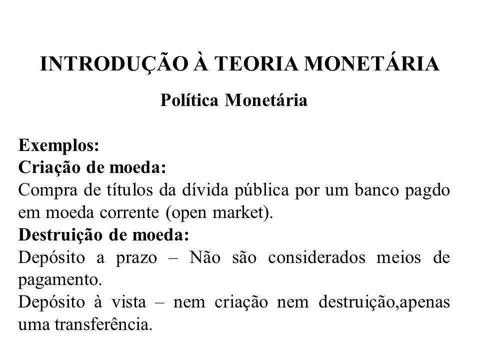 INTRODUÇÃO À TEORIA MONETÁRIA Política Monetária Exemplos: Criação de moeda: Compra de títulos da dívida pública por um banco pagdo em moeda corrente