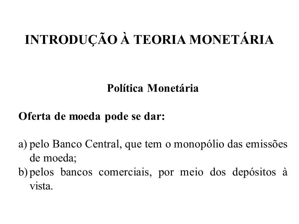 INTRODUÇÃO À TEORIA MONETÁRIA Política Monetária Oferta de moeda pode se dar: a)pelo Banco Central, que tem o monopólio das emissões de moeda; b)pelos
