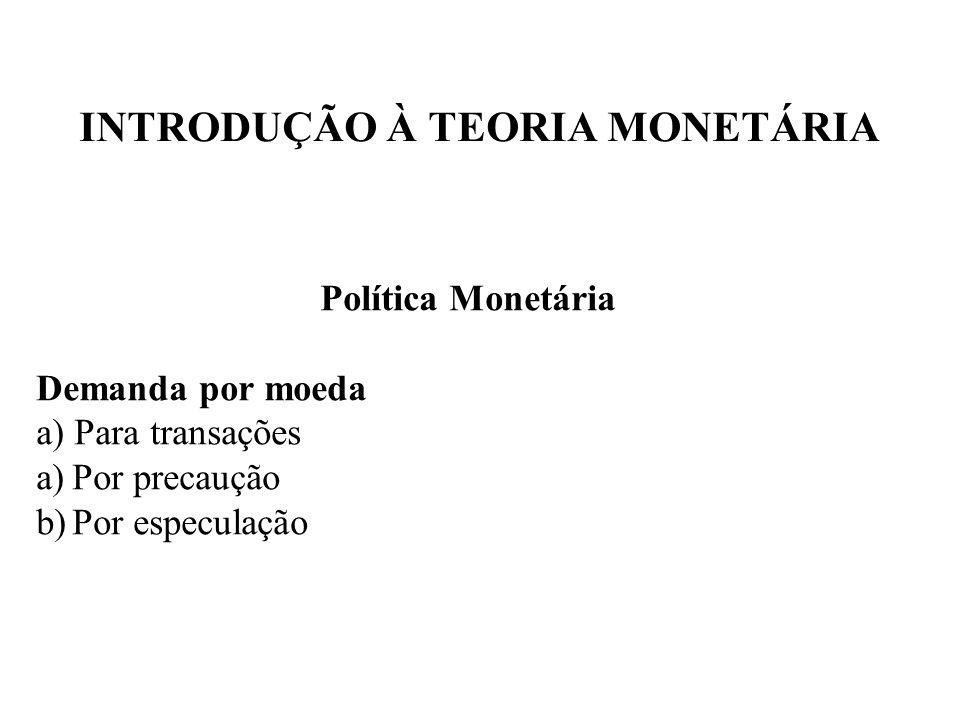 INTRODUÇÃO À TEORIA MONETÁRIA Política Monetária Demanda por moeda a) Para transações a)Por precaução b)Por especulação