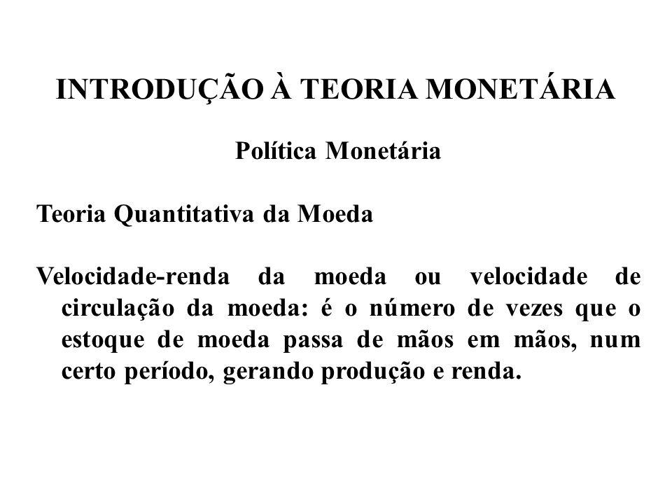 INTRODUÇÃO À TEORIA MONETÁRIA Política Monetária Teoria Quantitativa da Moeda Velocidade-renda da moeda ou velocidade de circulação da moeda: é o núme