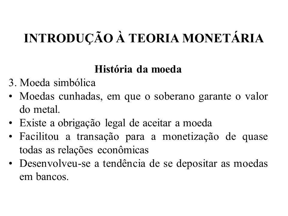INTRODUÇÃO À TEORIA MONETÁRIA História da moeda 3. Moeda simbólica Moedas cunhadas, em que o soberano garante o valor do metal. Existe a obrigação leg