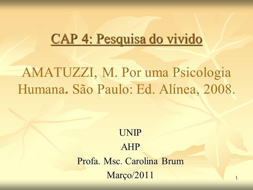 1 CAP 4: Pesquisa do vivido CAP 4: Pesquisa do vivido AMATUZZI, M. Por uma Psicologia Humana. São Paulo: Ed. Alínea, 2008. UNIPAHP Profa. Msc. Carolin