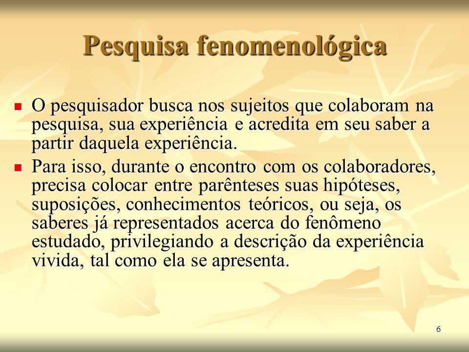 6 Pesquisa fenomenológica O pesquisador busca nos sujeitos que colaboram na pesquisa, sua experiência e acredita em seu saber a partir daquela experiê
