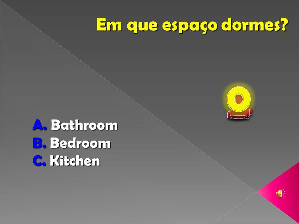 Em que espaço dormes? A. Bathroom B. Bedroom C. Kitchen