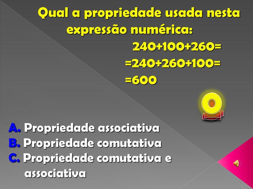 Qual a propriedade usada nesta expressão numérica: expressão numérica: 240+100+260= 240+100+260= =240+260+100= =240+260+100= =600 =600 A.