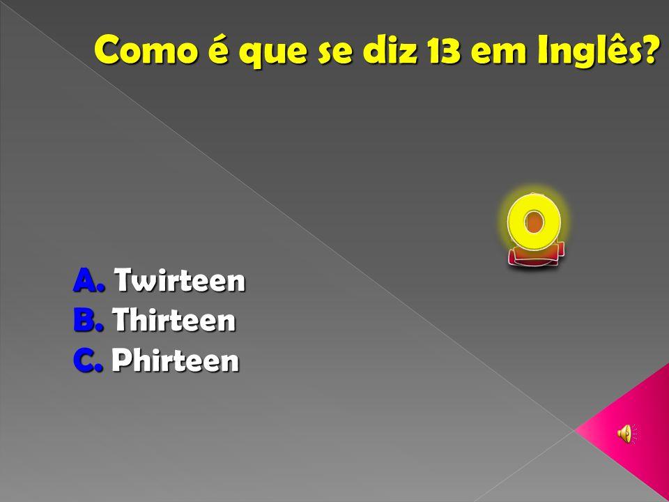 Como é que se diz 13 em Inglês? A. Twirteen B. Thirteen C. Phirteen