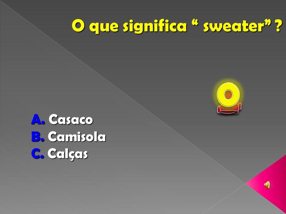 O que significa sweater ? A. Casaco B. Camisola C. Calças