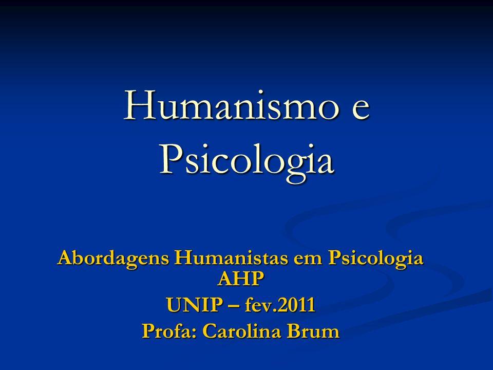 Humanismo e Psicologia Abordagens Humanistas em Psicologia AHP UNIP – fev.2011 Profa: Carolina Brum