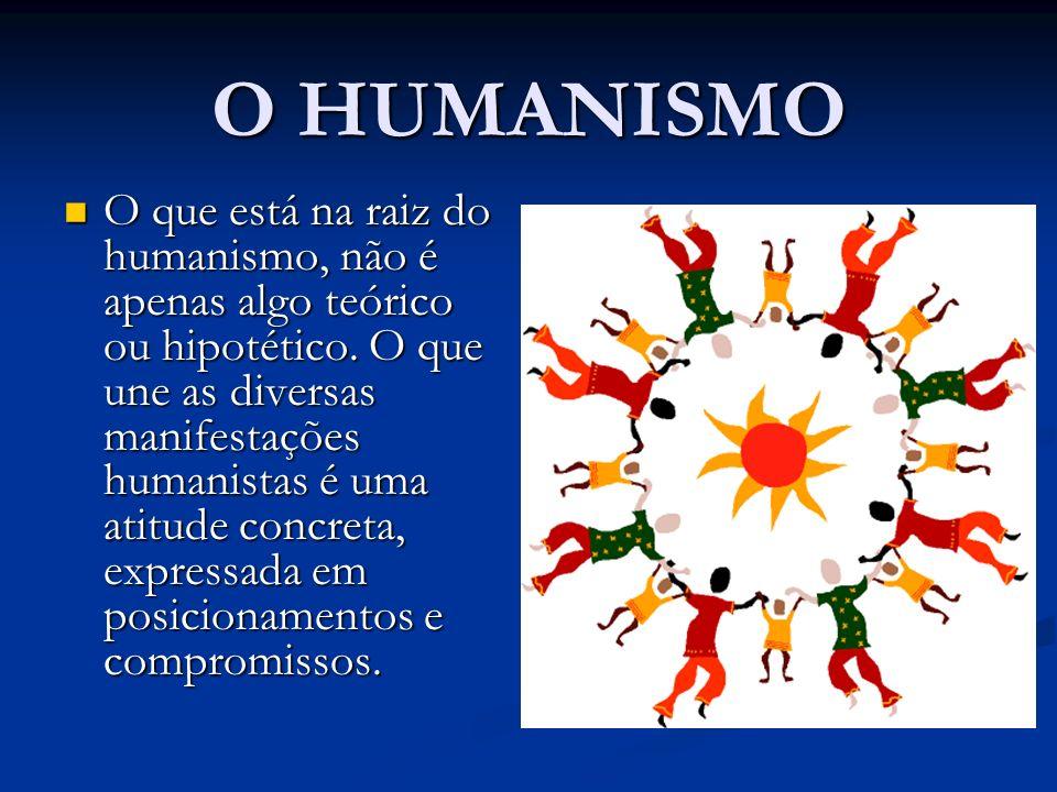 O HUMANISMO O que está na raiz do humanismo, não é apenas algo teórico ou hipotético. O que une as diversas manifestações humanistas é uma atitude con