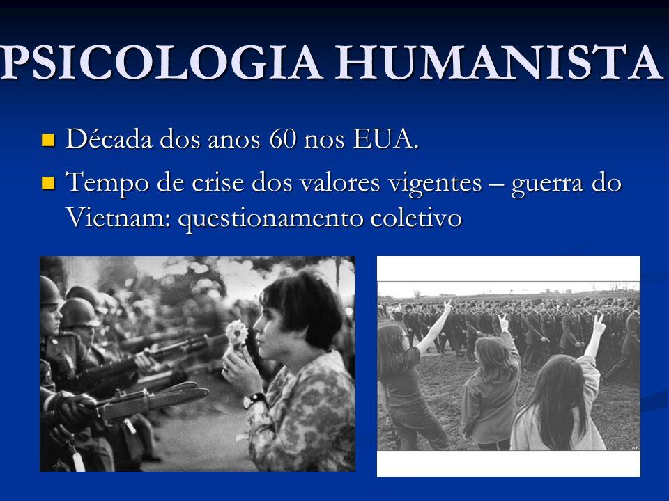 PSICOLOGIA HUMANISTA Década dos anos 60 nos EUA. Década dos anos 60 nos EUA. Tempo de crise dos valores vigentes – guerra do Vietnam: questionamento c