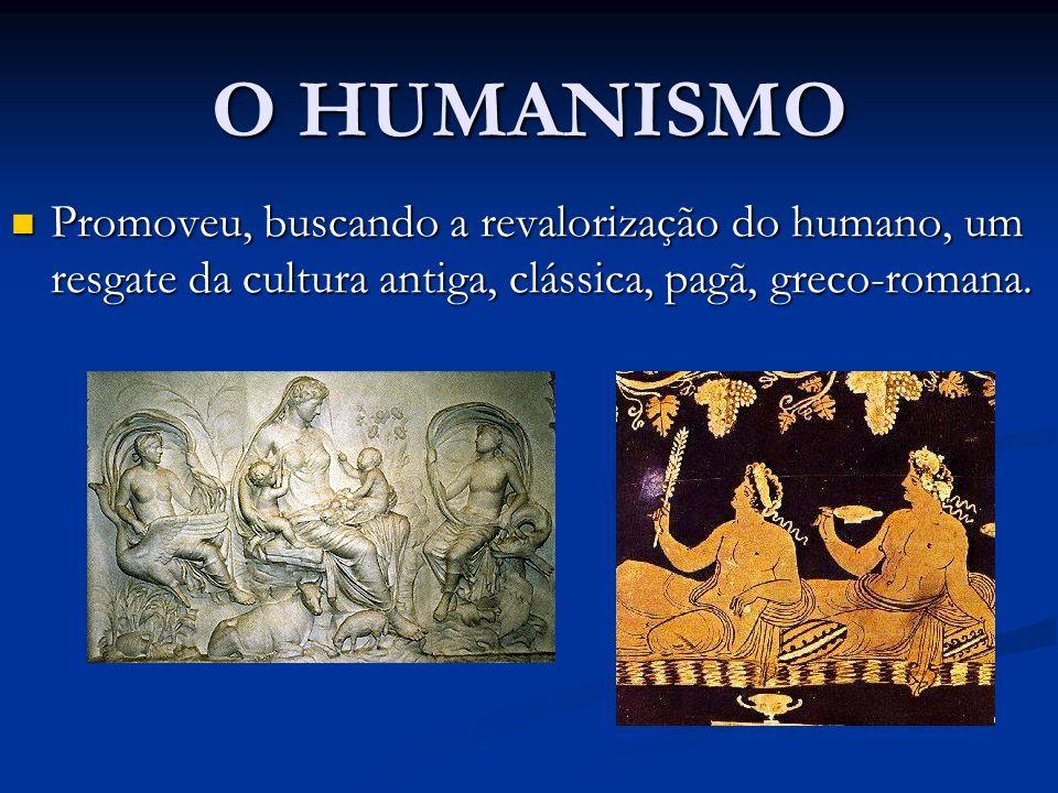 O HUMANISMO Promoveu, buscando a revalorização do humano, um resgate da cultura antiga, clássica, pagã, greco-romana. Promoveu, buscando a revalorizaç