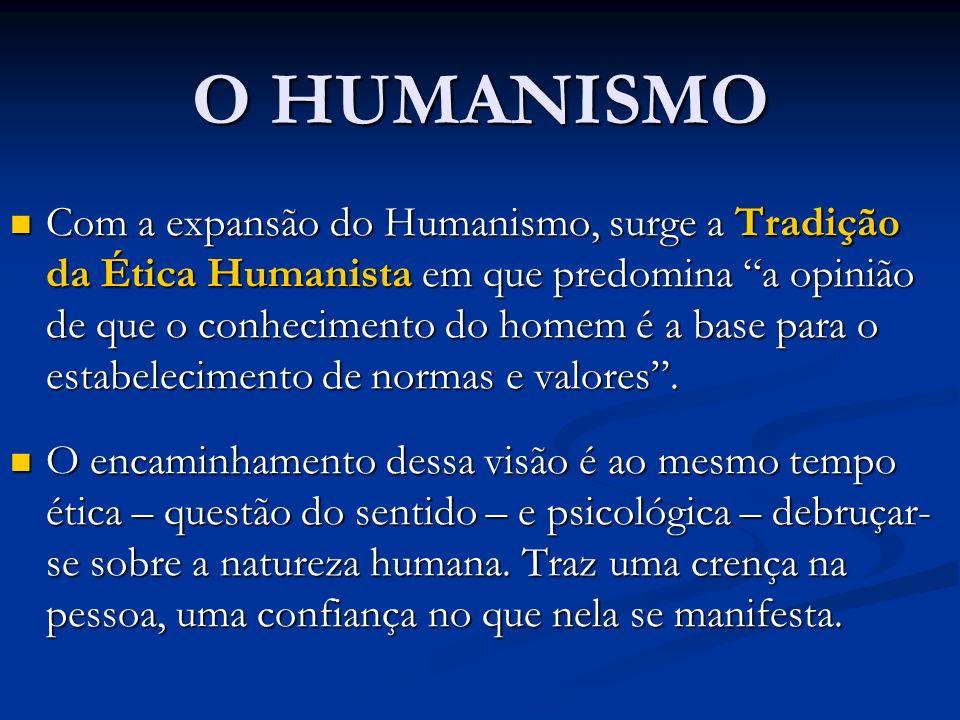 O HUMANISMO Com a expansão do Humanismo, surge a Tradição da Ética Humanista em que predomina a opinião de que o conhecimento do homem é a base para o