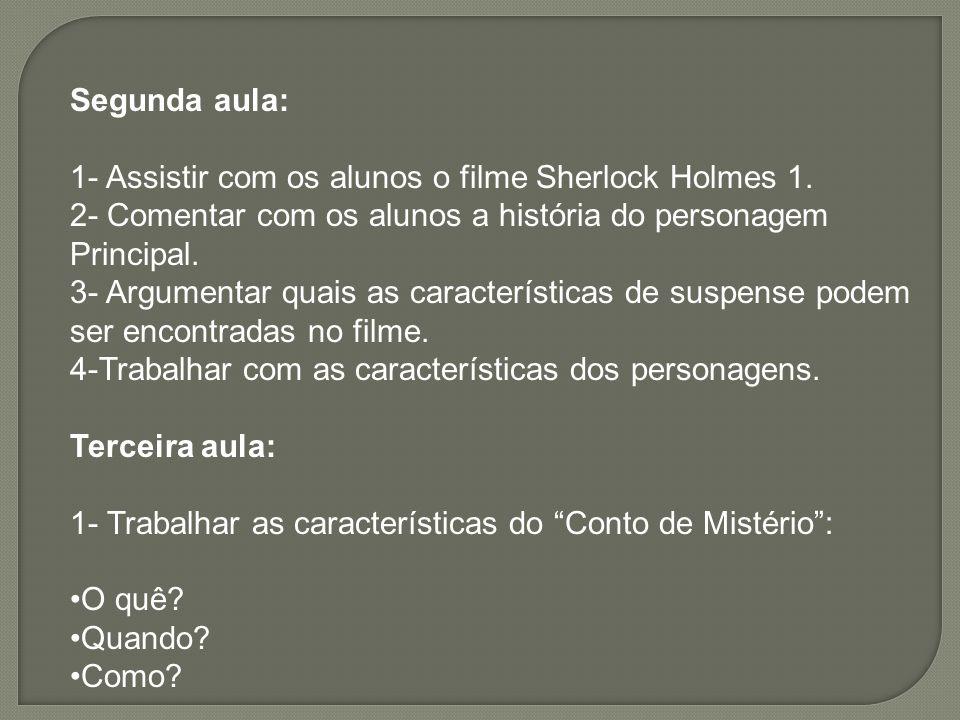 Segunda aula: 1- Assistir com os alunos o filme Sherlock Holmes 1. 2- Comentar com os alunos a história do personagem Principal. 3- Argumentar quais a