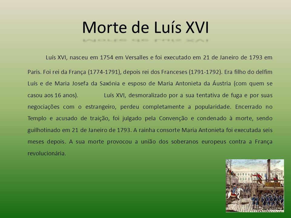Morte de Luís XVI Luís XVI, nasceu em 1754 em Versalles e foi executado em 21 de Janeiro de 1793 em Paris. Foi rei da França (1774-1791), depois rei d