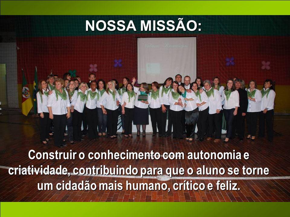 NOSSA MISSÃO: Construir o conhecimento com autonomia e criatividade, contribuindo para que o aluno se torne um cidadão mais humano, crítico e feliz.