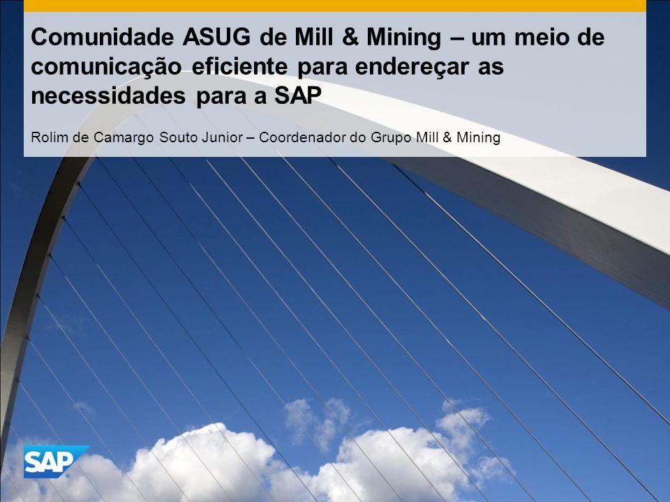 Comunidade ASUG de Mill & Mining – um meio de comunicação eficiente para endereçar as necessidades para a SAP Rolim de Camargo Souto Junior – Coordenador do Grupo Mill & Mining