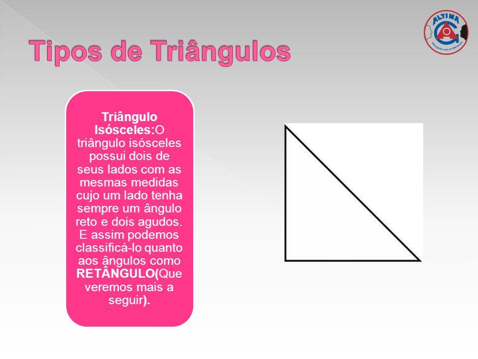 Triângulo Isósceles:O triângulo isósceles possui dois de seus lados com as mesmas medidas cujo um lado tenha sempre um ângulo reto e dois agudos. E as