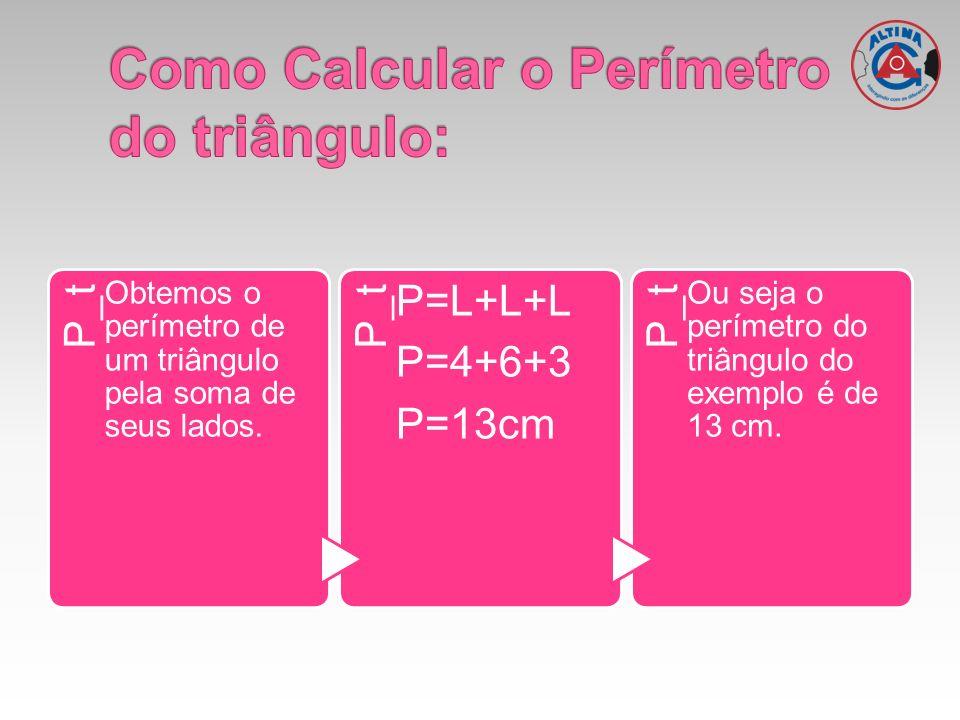 P_t Obtemos o perímetro de um triângulo pela soma de seus lados. P_t P=L+L+L P=4+6+3 P=13cm P_t Ou seja o perímetro do triângulo do exemplo é de 13 cm