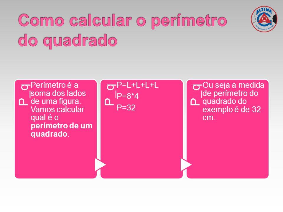 P_q Perímetro é a soma dos lados de uma figura. Vamos calcular qual é o perímetro de um quadrado. P_q P=L+L+L+L P=8*4 P=32 P_q Ou seja a medida de per