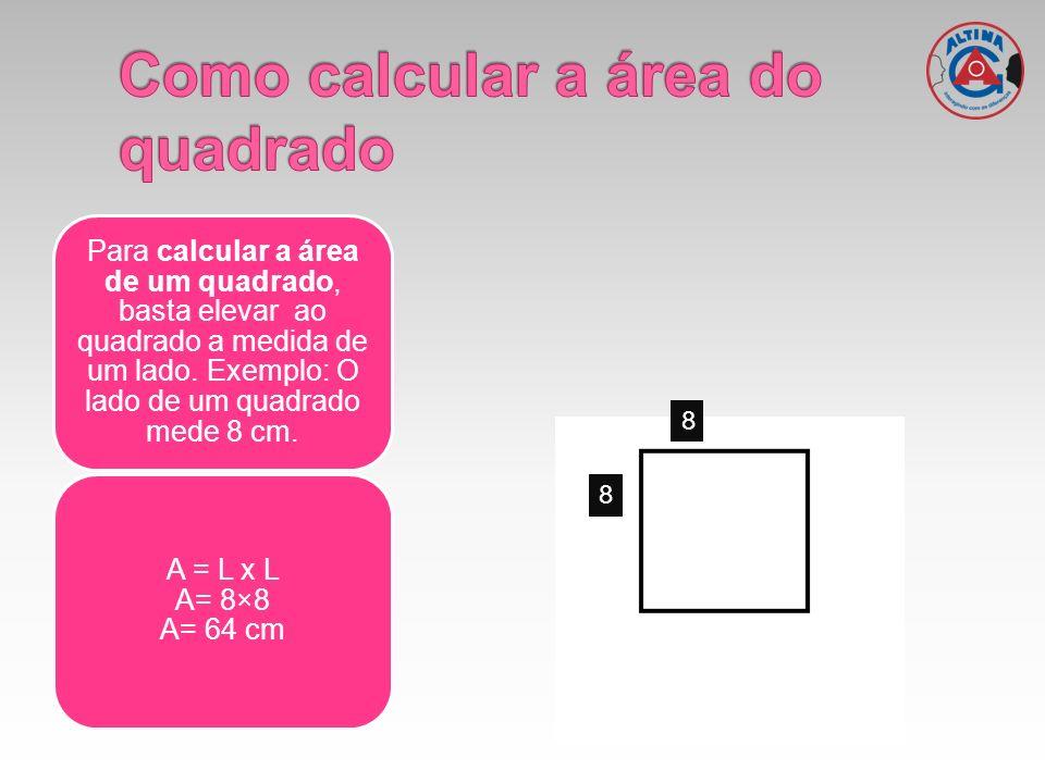 Para calcular a área de um quadrado, basta elevar ao quadrado a medida de um lado. Exemplo: O lado de um quadrado mede 8 cm. A = L x L A= 8×8 A= 64 cm