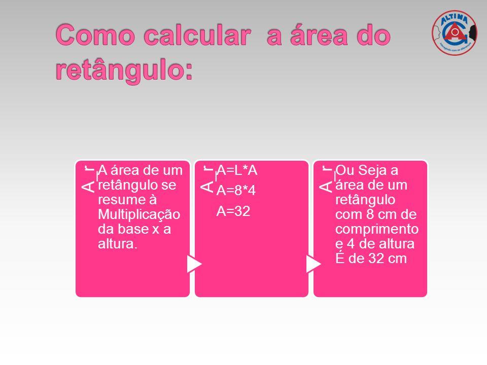 A_r A área de um retângulo se resume à Multiplicação da base x a altura. A_r A=L*A A=8*4 A=32 A_r Ou Seja a área de um retângulo com 8 cm de comprimen