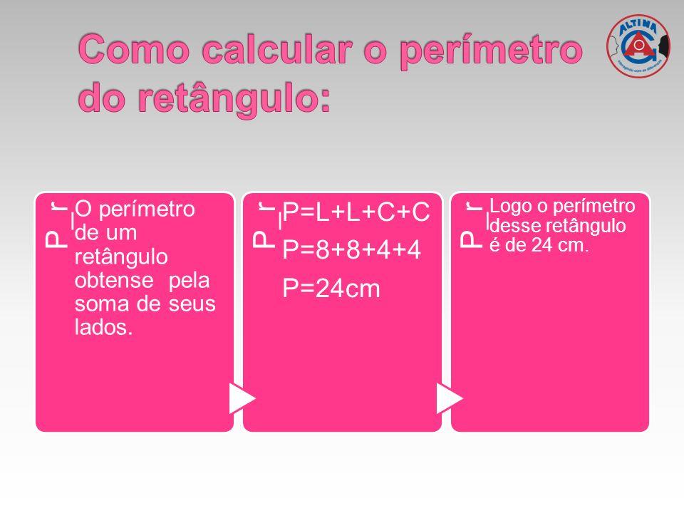 P_r O perímetro de um retângulo obtense pela soma de seus lados. P_r P=L+L+C+C P=8+8+4+4 P=24cm P_r Logo o perímetro desse retângulo é de 24 cm.
