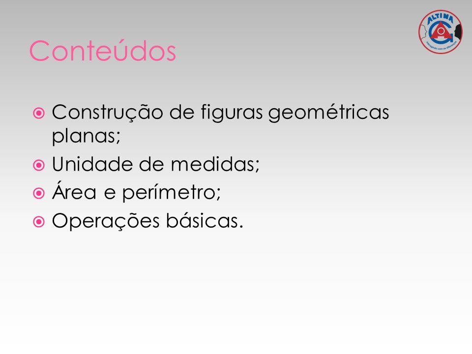 Construção de figuras geométricas planas; Unidade de medidas; Área e perímetro; Operações básicas.