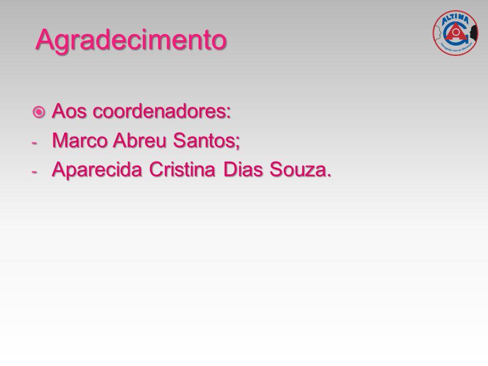 Agradecimento Aos coordenadores: Aos coordenadores: - Marco Abreu Santos; - Aparecida Cristina Dias Souza.