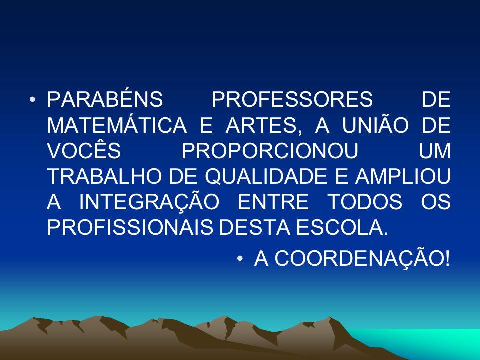 PARABÉNS PROFESSORES DE MATEMÁTICA E ARTES, A UNIÃO DE VOCÊS PROPORCIONOU UM TRABALHO DE QUALIDADE E AMPLIOU A INTEGRAÇÃO ENTRE TODOS OS PROFISSIONAIS