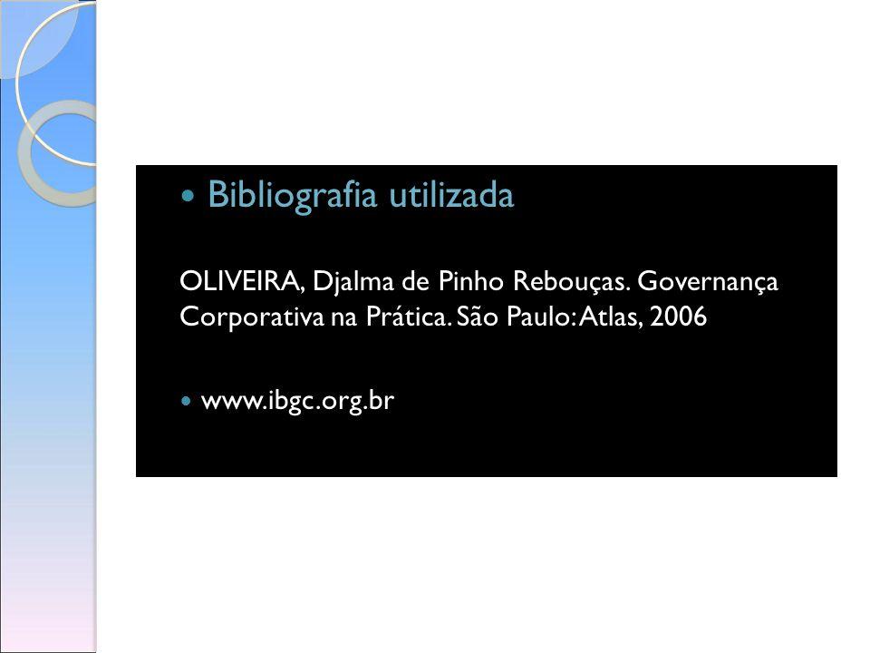 Bibliografia utilizada OLIVEIRA, Djalma de Pinho Rebouças. Governança Corporativa na Prática. São Paulo: Atlas, 2006 www.ibgc.org.br