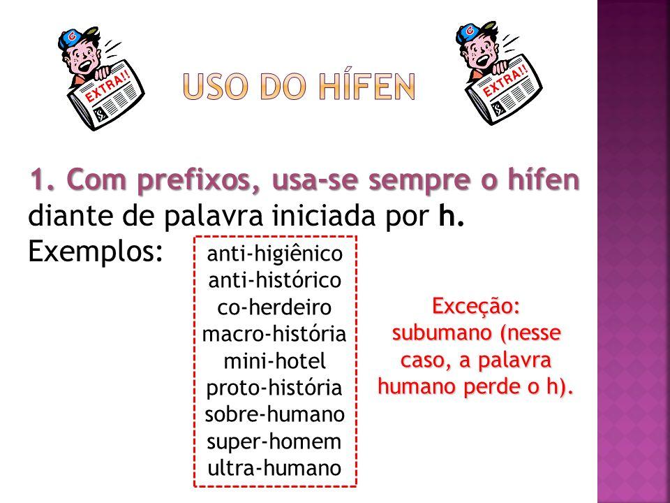 1. Com prefixos, usa-se sempre o hífen 1. Com prefixos, usa-se sempre o hífen diante de palavra iniciada por h. Exemplos: anti-higiênico anti-históric