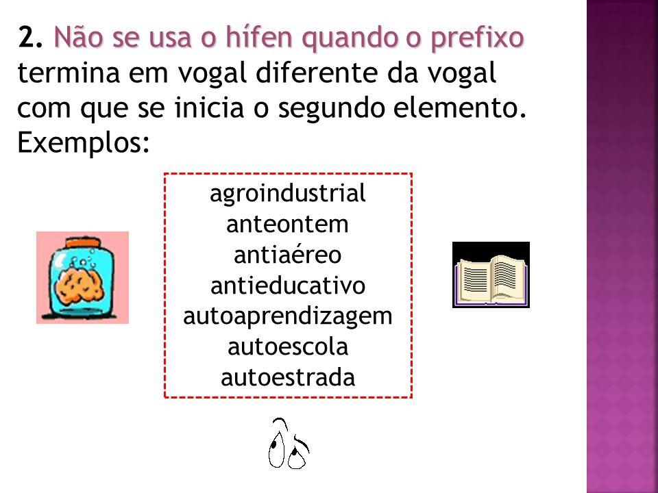 Não se usa o hífen quando o prefixo 2. Não se usa o hífen quando o prefixo termina em vogal diferente da vogal com que se inicia o segundo elemento. E