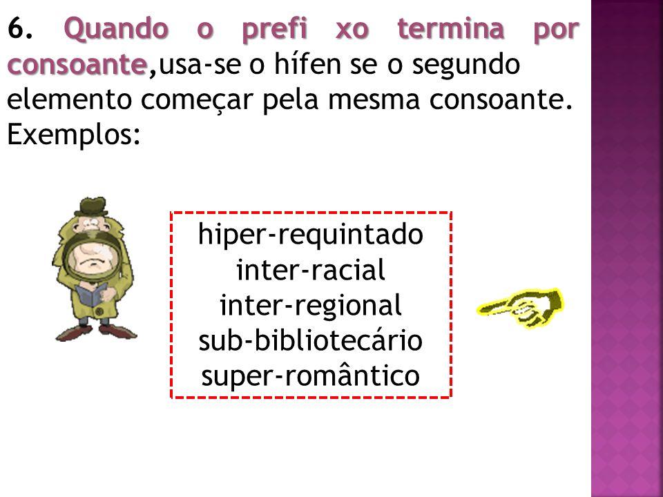 Quando o prefi xo termina por consoante 6. Quando o prefi xo termina por consoante,usa-se o hífen se o segundo elemento começar pela mesma consoante.