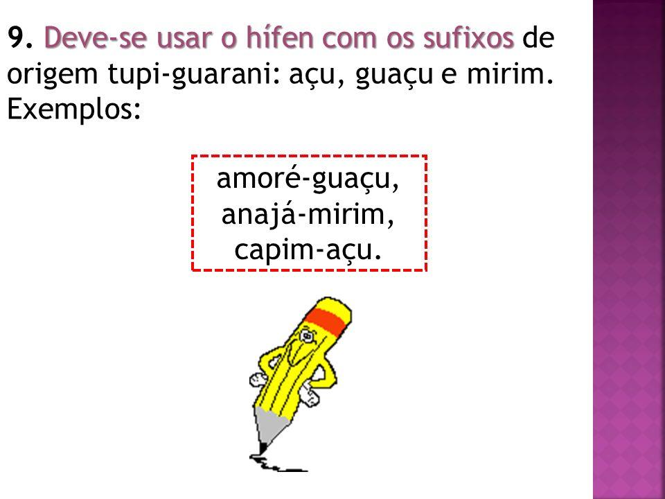 Deve-se usar o hífen com os sufixos 9. Deve-se usar o hífen com os sufixos de origem tupi-guarani: açu, guaçu e mirim. Exemplos: amoré-guaçu, anajá-mi