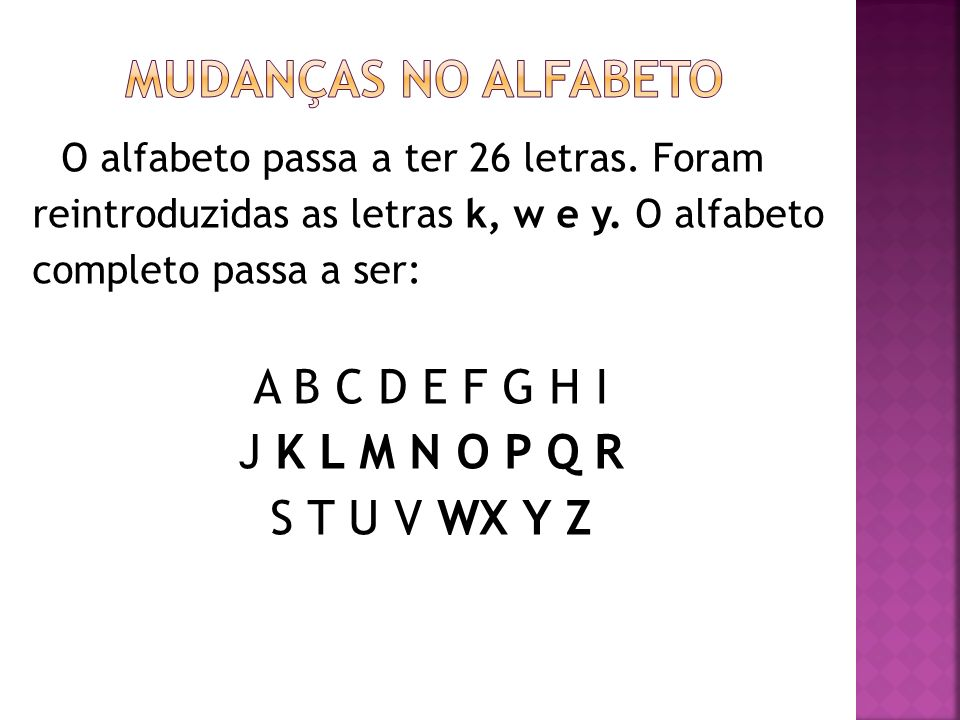 O alfabeto passa a ter 26 letras. Foram reintroduzidas as letras k, w e y. O alfabeto completo passa a ser: A B C D E F G H I J K L M N O P Q R S T U