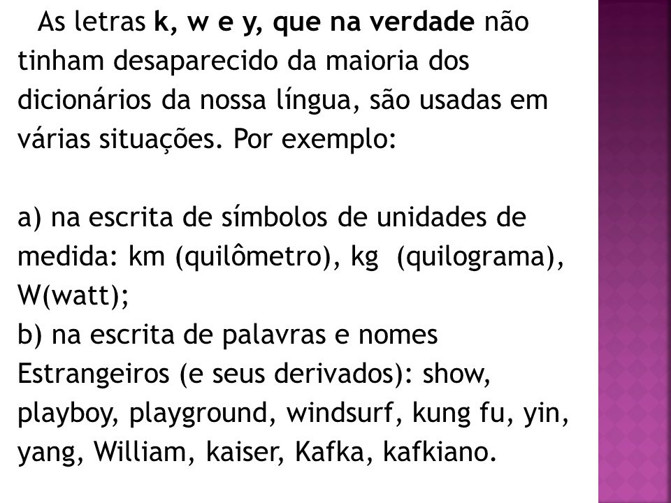 As letras k, w e y, que na verdade não tinham desaparecido da maioria dos dicionários da nossa língua, são usadas em várias situações. Por exemplo: a)