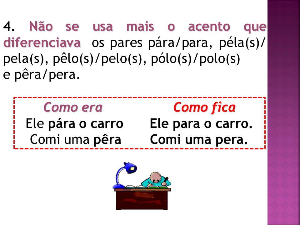 Não se usa mais o acento que diferenciava 4. Não se usa mais o acento que diferenciava os pares pára/para, péla(s)/ pela(s), pêlo(s)/pelo(s), pólo(s)/
