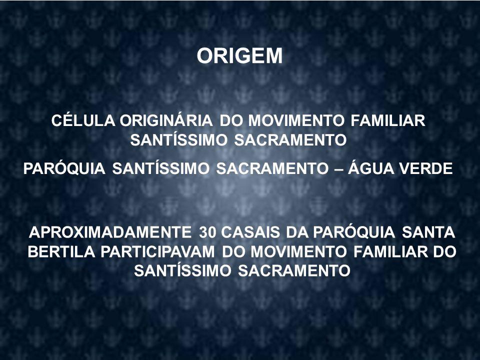 ORIGEM CÉLULA ORIGINÁRIA DO MOVIMENTO FAMILIAR SANTÍSSIMO SACRAMENTO PARÓQUIA SANTÍSSIMO SACRAMENTO – ÁGUA VERDE APROXIMADAMENTE 30 CASAIS DA PARÓQUIA