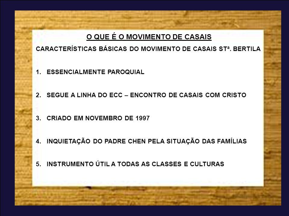 O QUE É O MOVIMENTO DE CASAIS CARACTERÍSTICAS BÁSICAS DO MOVIMENTO DE CASAIS STª. BERTILA 1.ESSENCIALMENTE PAROQUIAL 2.SEGUE A LINHA DO ECC – ENCONTRO