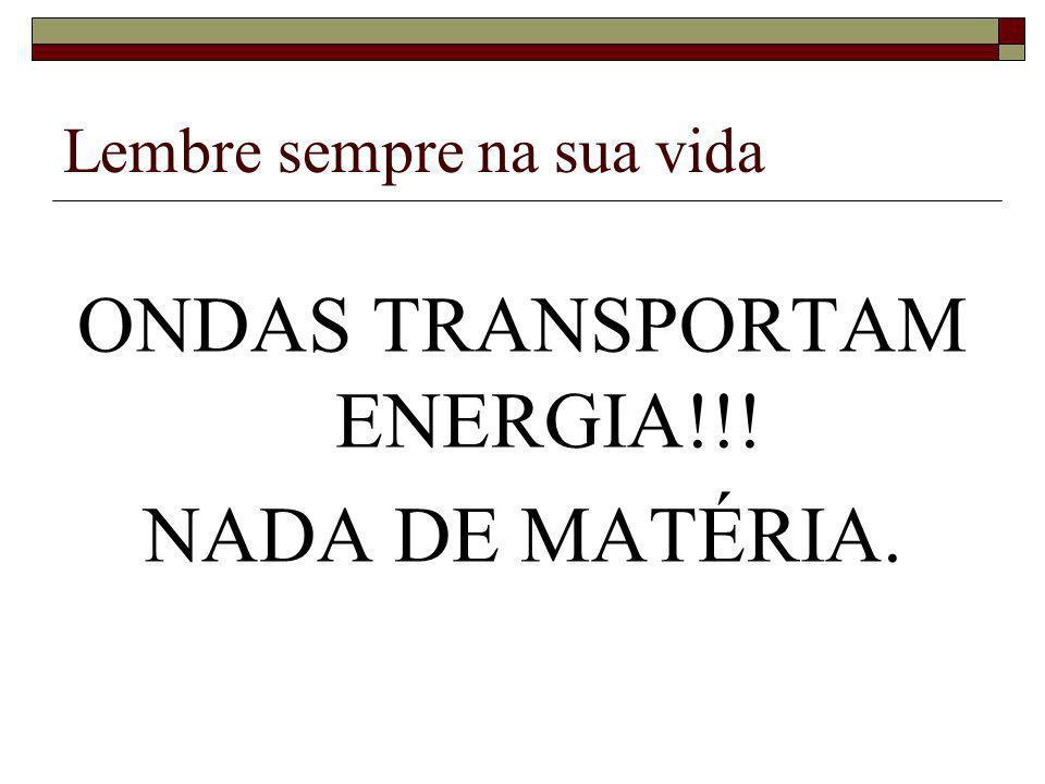 Lembre sempre na sua vida ONDAS TRANSPORTAM ENERGIA!!! NADA DE MATÉRIA.