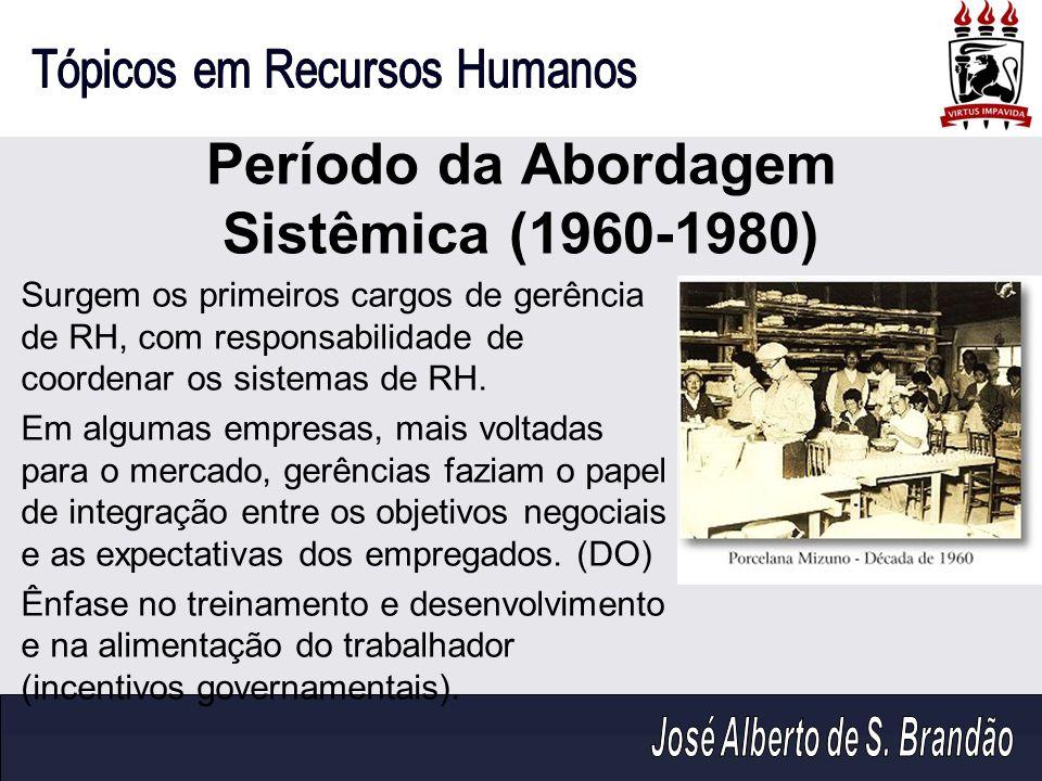 Período da Abordagem Sistêmica (1960-1980) Surgem os primeiros cargos de gerência de RH, com responsabilidade de coordenar os sistemas de RH. Em algum