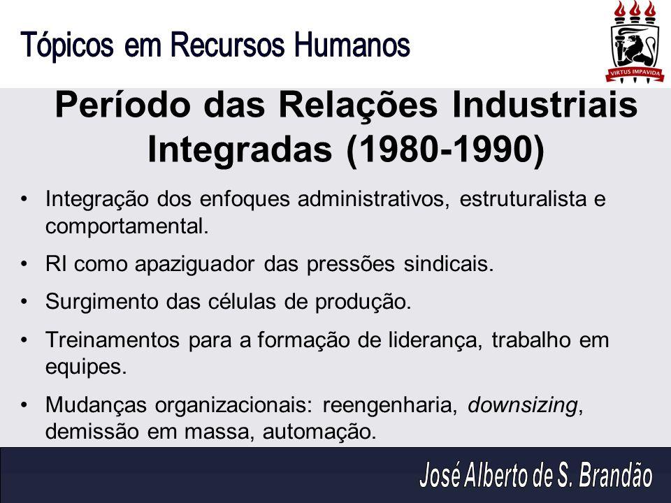 Período das Relações Industriais Integradas (1980-1990) Integração dos enfoques administrativos, estruturalista e comportamental. RI como apaziguador
