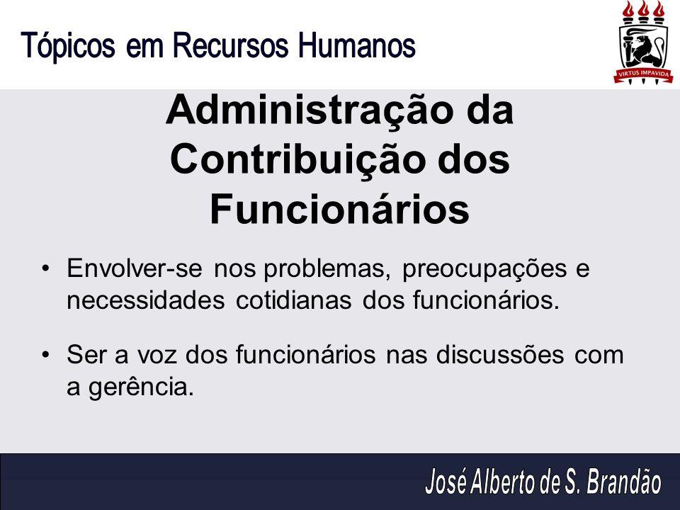 Administração da Contribuição dos Funcionários Envolver-se nos problemas, preocupações e necessidades cotidianas dos funcionários. Ser a voz dos funci