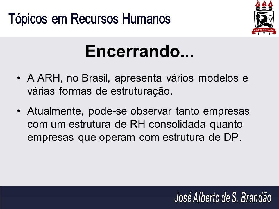 Encerrando... A ARH, no Brasil, apresenta vários modelos e várias formas de estruturação. Atualmente, pode-se observar tanto empresas com um estrutura