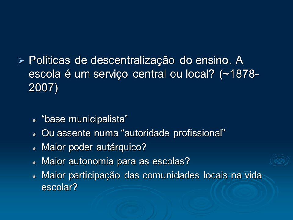 Políticas de descentralização do ensino. A escola é um serviço central ou local? (~1878- 2007) Políticas de descentralização do ensino. A escola é um