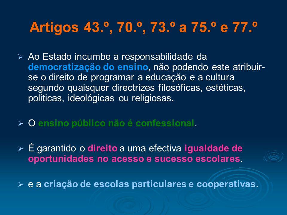 Artigos 43.º, 70.º, 73.º a 75.º e 77.º Ao Estado incumbe a responsabilidade da democratização do ensino, não podendo este atribuir- se o direito de pr