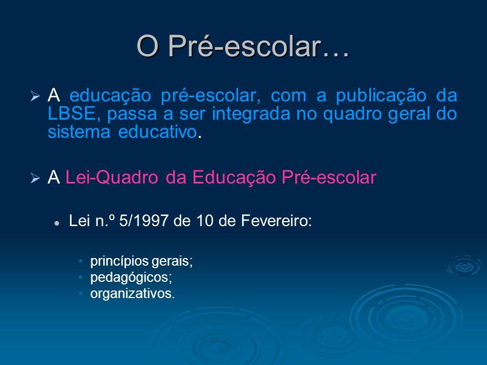 O Pré-escolar… A educação pré-escolar, com a publicação da LBSE, passa a ser integrada no quadro geral do sistema educativo. A Lei-Quadro da Educação